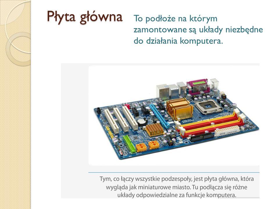Płyta główna To podłoże na którym zamontowane są układy niezbędne do działania komputera.