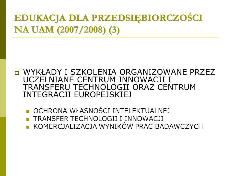 EDUKACJA DLA PRZEDSIĘBIORCZOŚCI NA UAM (2007/2008) (3) WYKŁADY I SZKOLENIA ORGANIZOWANE PRZEZ UCZELNIANE CENTRUM INNOWACJI I TRANSFERU TECHNOLOGII ORAZ CENTRUM INTEGRACJI EUROPEJSKIEJ OCHRONA WŁASNOŚCI INTELEKTUALNEJ TRANSFER TECHNOLOGII I INNOWACJI KOMERCJALIZACJA WYNIKÓW PRAC BADAWCZYCH