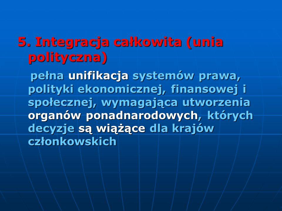 5. Integracja całkowita (unia polityczna) pełna unifikacja systemów prawa, polityki ekonomicznej, finansowej i społecznej, wymagająca utworzenia organ