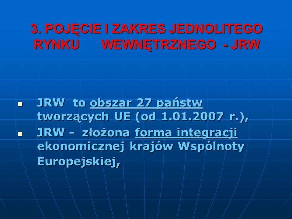 3. POJĘCIE I ZAKRES JEDNOLITEGO RYNKU WEWNĘTRZNEGO - JRW JRW to obszar 27 państw tworzących UE (od 1.01.2007 r.), JRW to obszar 27 państw tworzących U