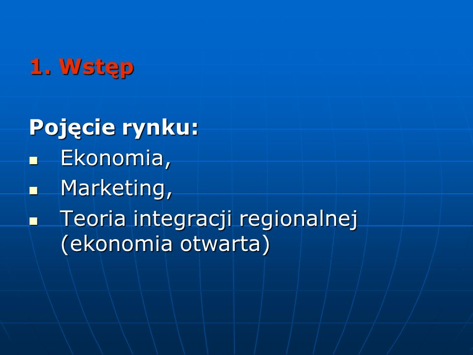 1. Wstęp Pojęcie rynku: Ekonomia, Ekonomia, Marketing, Marketing, Teoria integracji regionalnej (ekonomia otwarta) Teoria integracji regionalnej (ekon