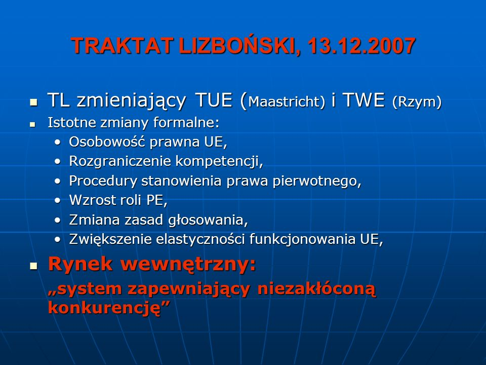 TRAKTAT LIZBOŃSKI, 13.12.2007 TL zmieniający TUE ( Maastricht) i TWE (Rzym) TL zmieniający TUE ( Maastricht) i TWE (Rzym) Istotne zmiany formalne: Ist