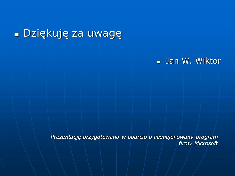 Dziękuję za uwagę Dziękuję za uwagę Jan W. Wiktor Jan W. Wiktor Prezentację przygotowano w oparciu o licencjonowany program firmy Microsoft