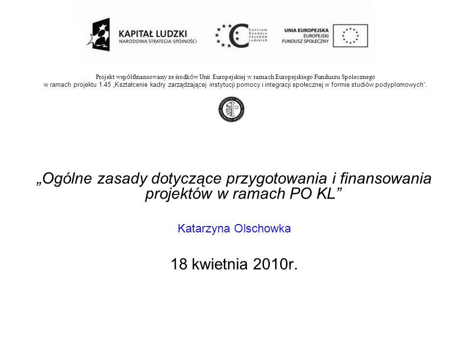 Ogólne zasady dotyczące przygotowania i finansowania projektów w ramach PO KL Katarzyna Olschowka 18 kwietnia 2010r. Projekt wsp ó łfinansowany ze śro