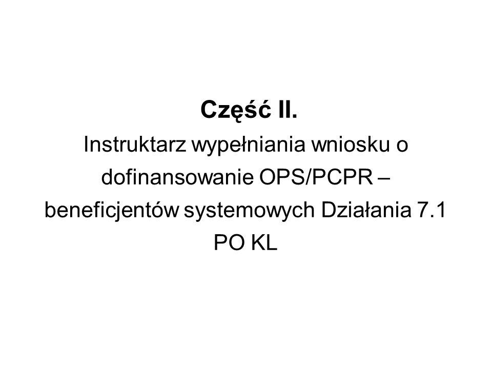 Część II. Instruktarz wypełniania wniosku o dofinansowanie OPS/PCPR – beneficjentów systemowych Działania 7.1 PO KL