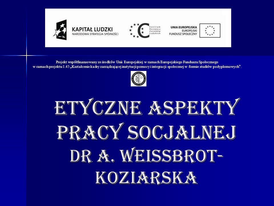 ETYCZNE ASPEKTY PRACY SOCJALNEJ Dr A. Weissbrot- koziarska Projekt wsp ó łfinansowany ze środk ó w Unii Europejskiej w ramach Europejskiego Funduszu S
