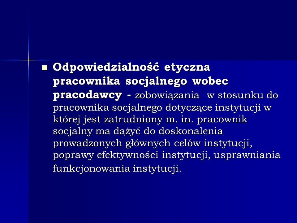 Odpowiedzialność etyczna pracownika socjalnego wobec pracodawcy - zobowiązania w stosunku do pracownika socjalnego dotyczące instytucji w której jest