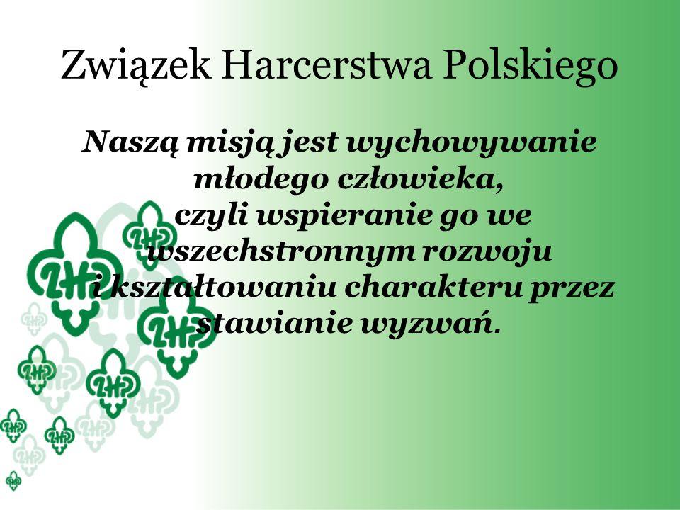 Związek Harcerstwa Polskiego Naszą misją jest wychowywanie młodego człowieka, czyli wspieranie go we wszechstronnym rozwoju i kształtowaniu charakteru