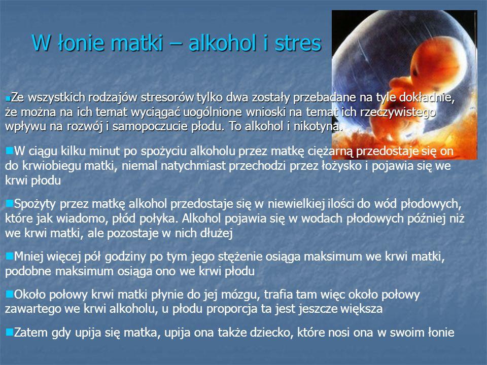 W łonie matki – alkohol i stres Ze wszystkich rodzajów stresorów tylko dwa zostały przebadane na tyle dokładnie, że można na ich temat wyciągać uogóln