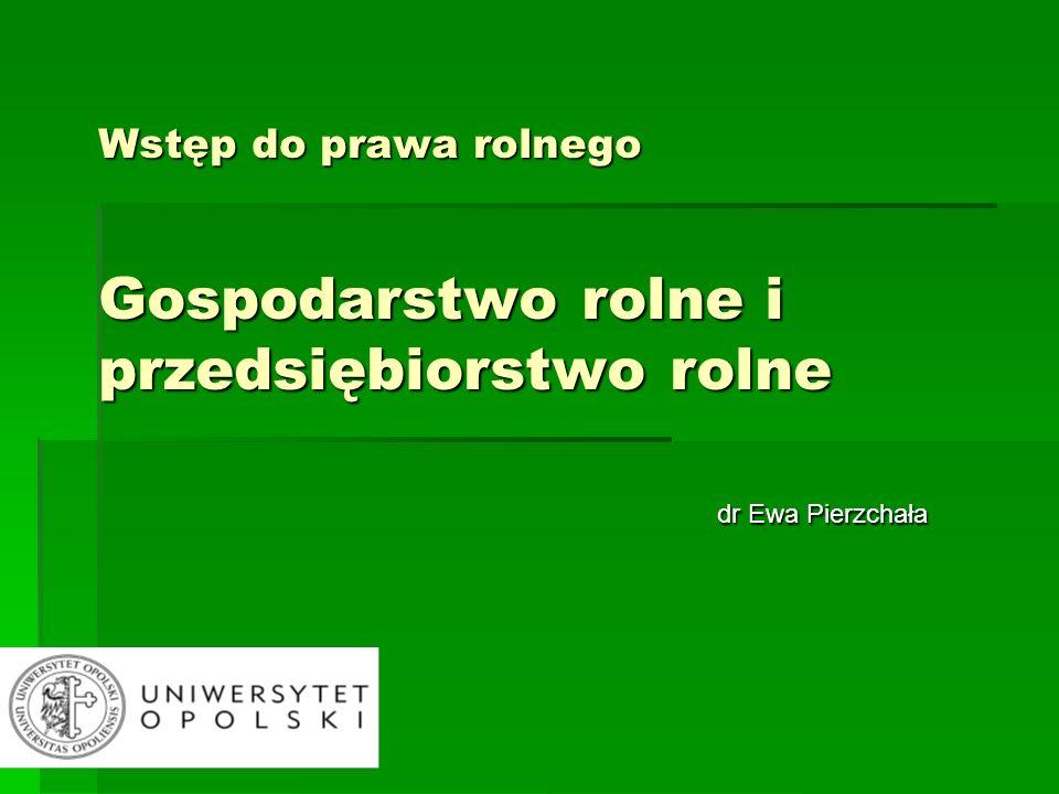 Wstęp do prawa rolnego Gospodarstwo rolne i przedsiębiorstwo rolne dr Ewa Pierzchała dr Ewa Pierzchała