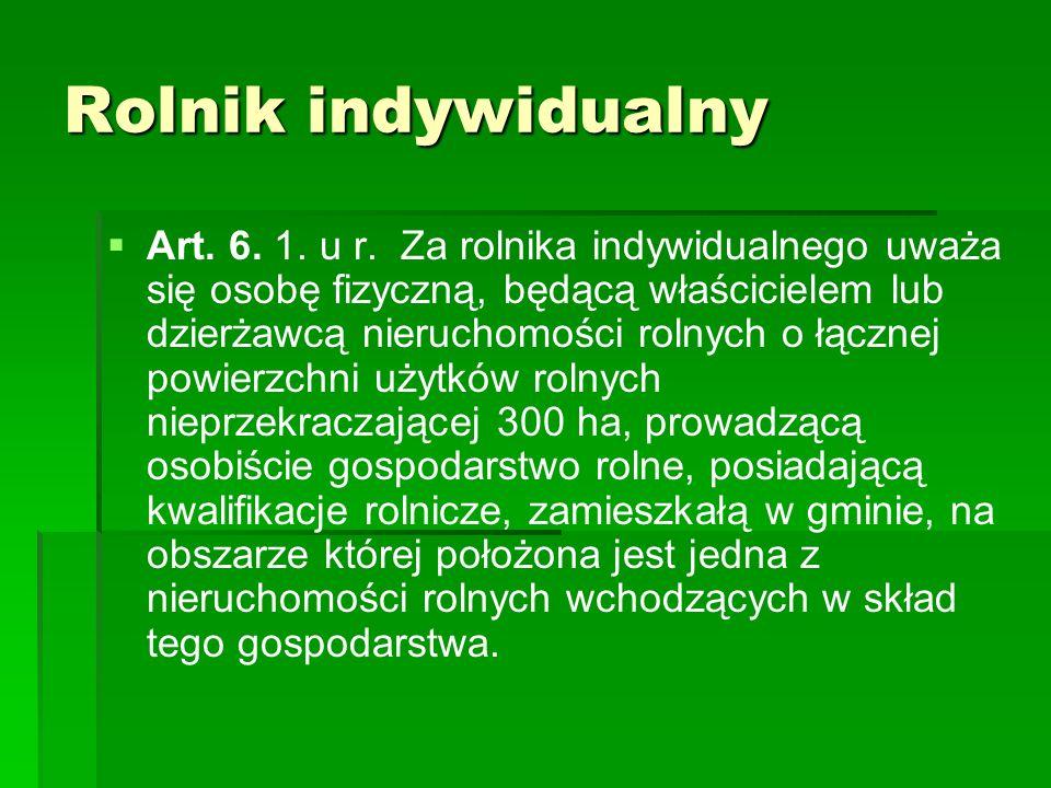 Rolnik indywidualny Art. 6. 1. u r. Za rolnika indywidualnego uważa się osobę fizyczną, będącą właścicielem lub dzierżawcą nieruchomości rolnych o łąc