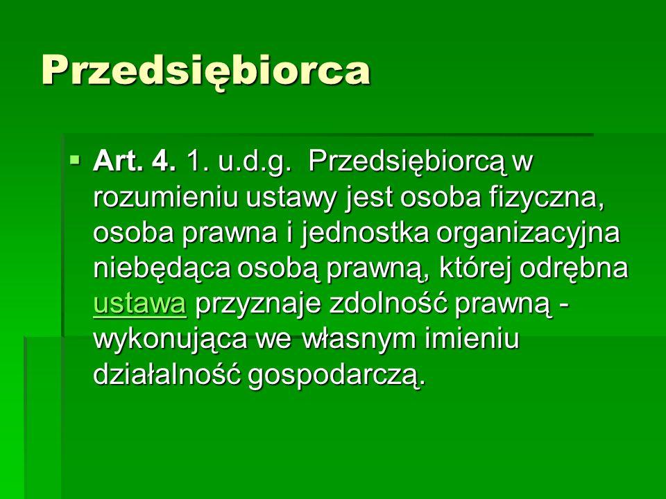 Przedsiębiorca Art. 4. 1. u.d.g. Przedsiębiorcą w rozumieniu ustawy jest osoba fizyczna, osoba prawna i jednostka organizacyjna niebędąca osobą prawną