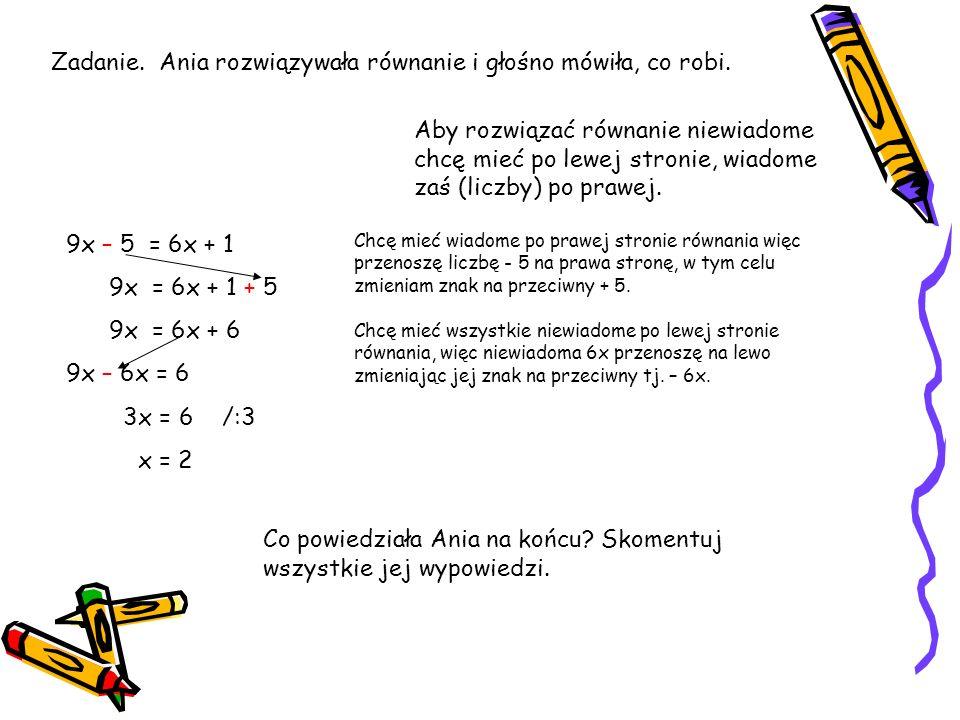 7x – 2 = 3x + 6 / +2 7x – 2 + 2 = 3x + 6 + 2 7x = 3x + 8 / -3x 7x – 3x = 3x + 8 – 3x 4x = 8 /:4 x = 2 Zadanie. Ola i Janek rozwiązywali równanie 7x –