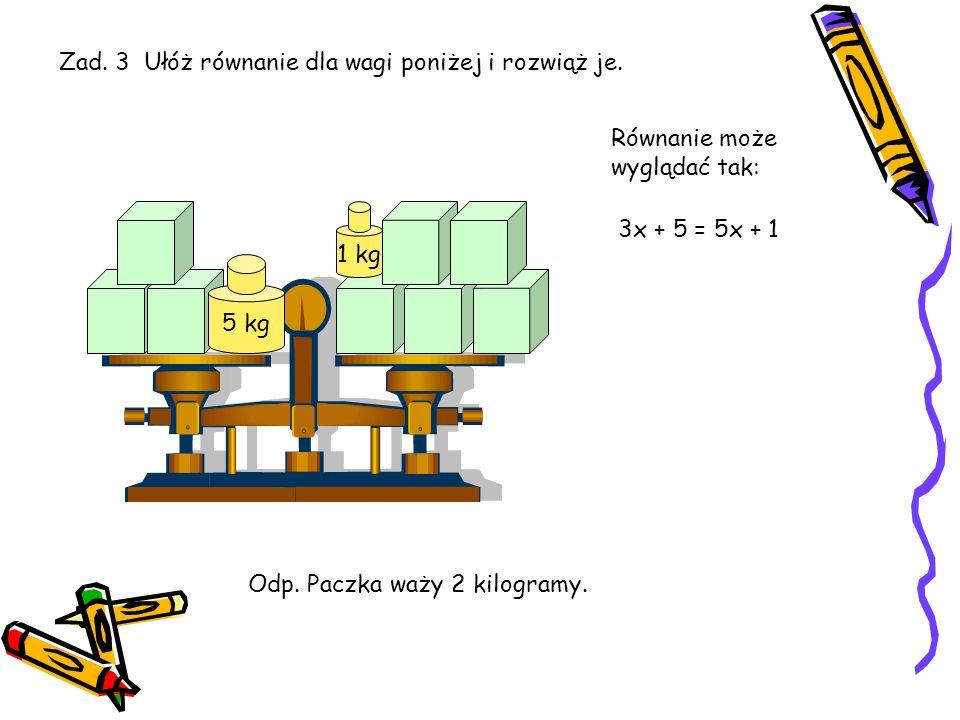 Zadanie 2. Trzy paczki i 3 kilogramy ważą tyle, co cztery paczki i jeden kilogram. Ile waży paczka? 3 kg 1 kg Ułóżmy równanie: 3x + 3 = 4x + 1 3x + 3