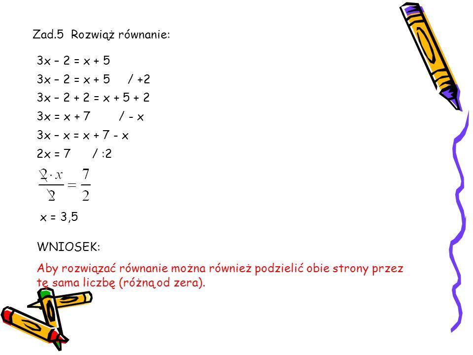 Zad. 4 Rozwiąż podane równania. a)4x + 5 = x + 8 b)6z + 1 = 4z + 3 c)5x + 3 = 2x + 12 Wniosek: Aby rozwiązać równanie od obu stron można odjąć tę samą