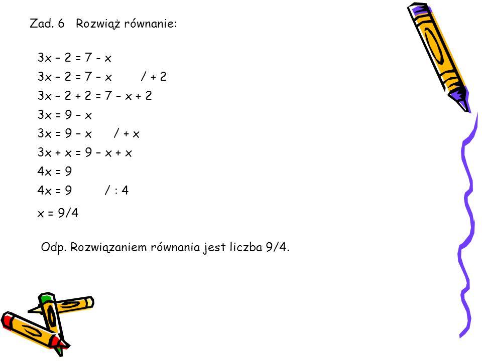 Zad.5 Rozwiąż równanie: 3x – 2 = x + 5 3x – 2 = x + 5 / +2 3x – 2 + 2 = x + 5 + 2 3x = x + 7 / - x 3x – x = x + 7 - x 2x = 7 / :2 x = 3,5 WNIOSEK: Aby