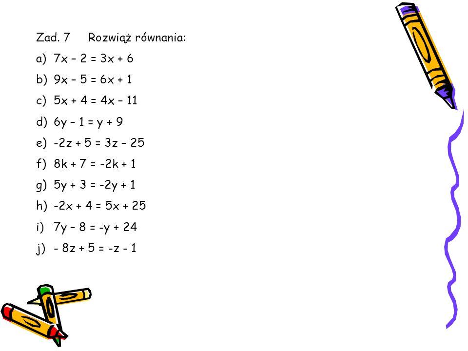 Zad. 6 Rozwiąż równanie: 3x – 2 = 7 - x 3x – 2 = 7 – x / + 2 3x – 2 + 2 = 7 – x + 2 3x = 9 – x 3x = 9 – x / + x 3x + x = 9 – x + x 4x = 9 4x = 9 / : 4