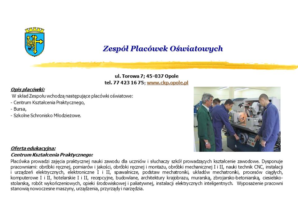 Zespół Placówek Oświatowych ul. Torowa 7; 45-037 Opole tel. 77 423 16 75 ; www.ckp.opole.pl www.ckp.opole.pl Opis placówki: W skład Zespołu wchodzą na