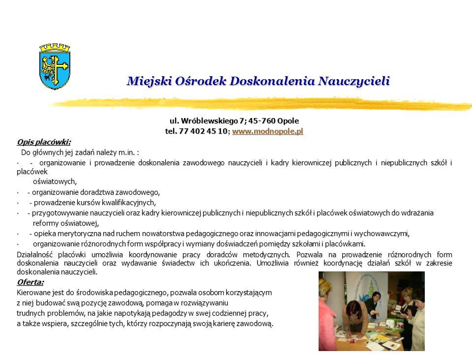 Miejski Ośrodek Doskonalenia Nauczycieli ul. Wróblewskiego 7; 45-760 Opole tel. 77 402 45 10 ; www.modnopole.pl www.modnopole.pl Opis placówki: Do głó
