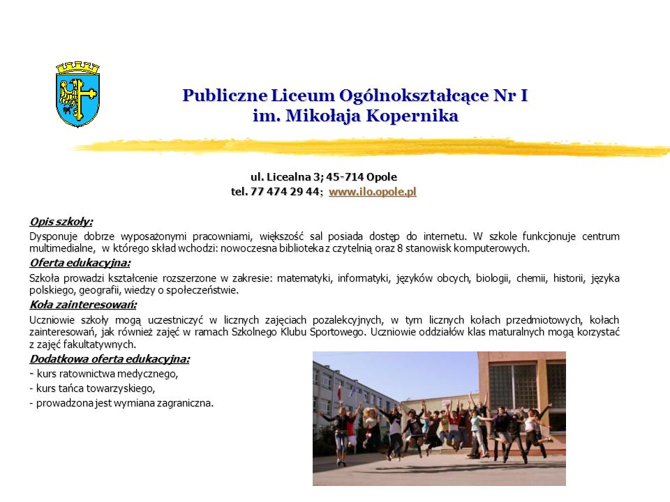 Publiczne Liceum Ogólnokształcące Nr I im. Mikołaja Kopernika ul. Licealna 3; 45-714 Opole tel. 77 474 29 44 ; www.ilo.opole.pl www.ilo.opole.pl Opis