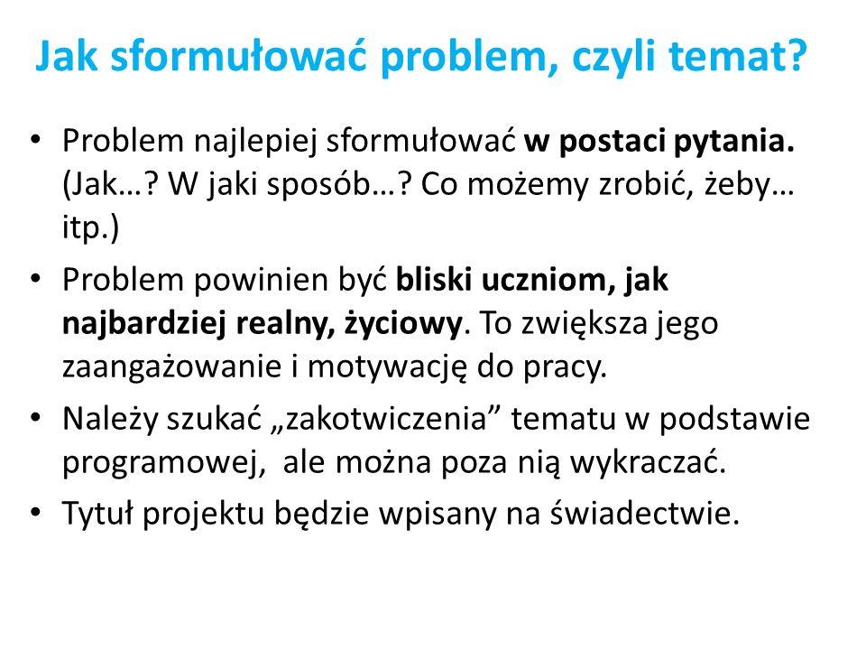 Jak sformułować problem, czyli temat? Problem najlepiej sformułować w postaci pytania. (Jak…? W jaki sposób…? Co możemy zrobić, żeby… itp.) Problem po