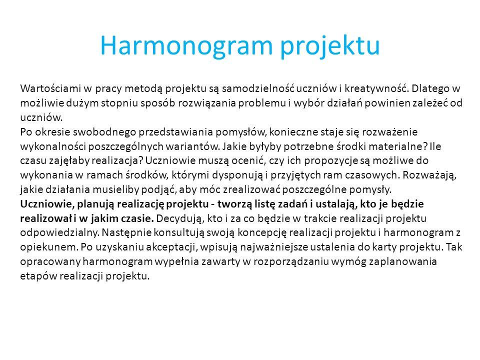 Harmonogram projektu Wartościami w pracy metodą projektu są samodzielność uczniów i kreatywność. Dlatego w możliwie dużym stopniu sposób rozwiązania p