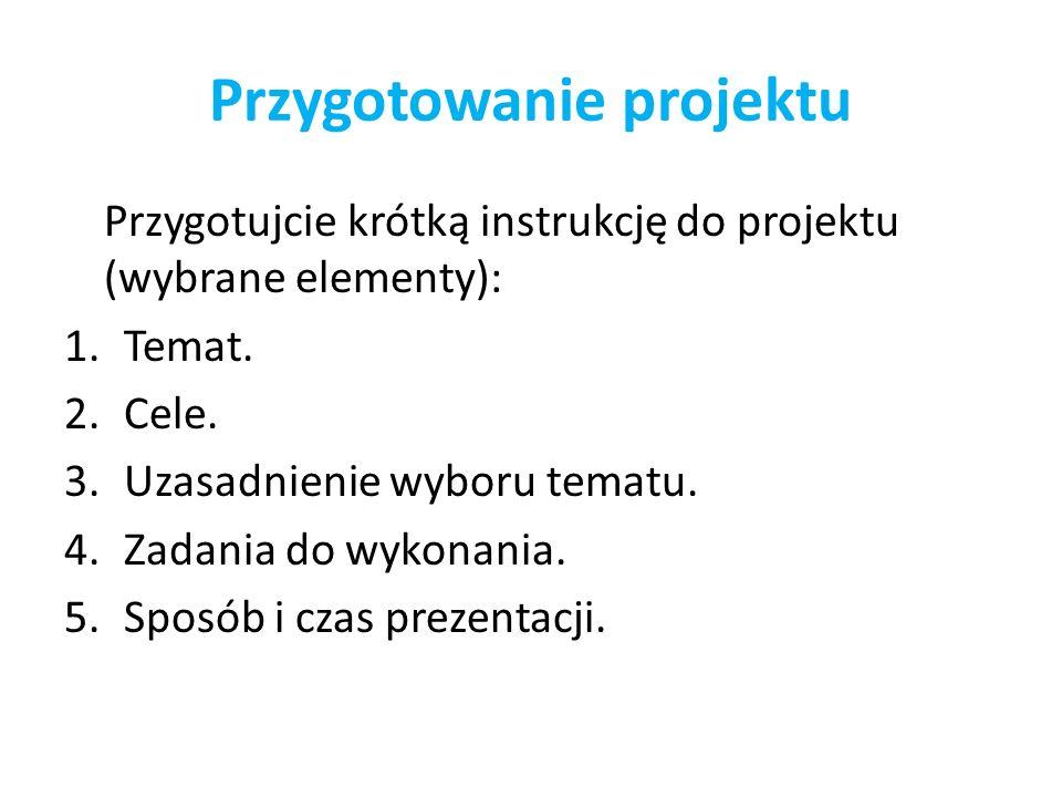 Przygotowanie projektu Przygotujcie krótką instrukcję do projektu (wybrane elementy): 1.Temat. 2.Cele. 3.Uzasadnienie wyboru tematu. 4.Zadania do wyko