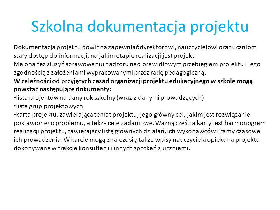 Szkolna dokumentacja projektu Dokumentacja projektu powinna zapewniać dyrektorowi, nauczycielowi oraz uczniom stały dostęp do informacji, na jakim eta