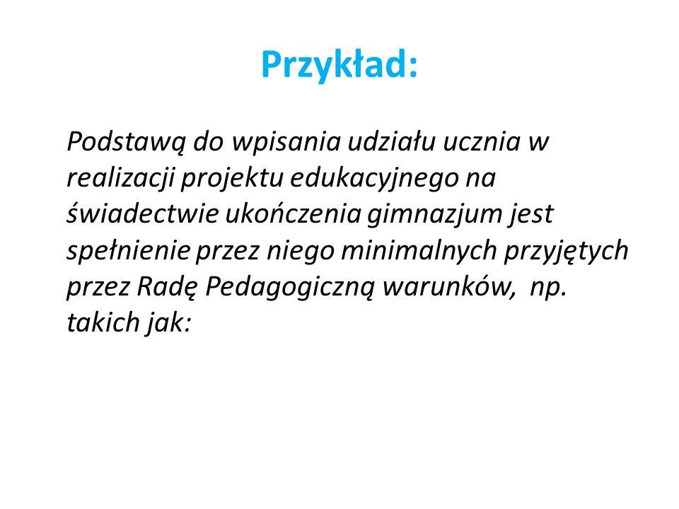 Przykład: Podstawą do wpisania udziału ucznia w realizacji projektu edukacyjnego na świadectwie ukończenia gimnazjum jest spełnienie przez niego minim