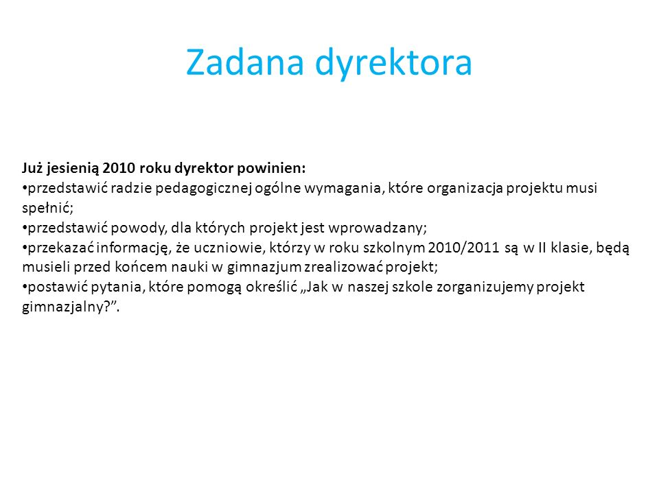 Zadana dyrektora Już jesienią 2010 roku dyrektor powinien: przedstawić radzie pedagogicznej ogólne wymagania, które organizacja projektu musi spełnić;
