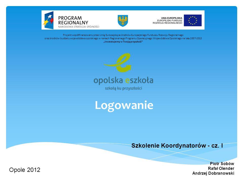 Logowanie Szkolenie Koordynatorów - cz. I Opole 2012 Piotr Sobów Rafał Olender Andrzej Dobranowski Projekt współfinansowany przez Unię Europejską ze ś
