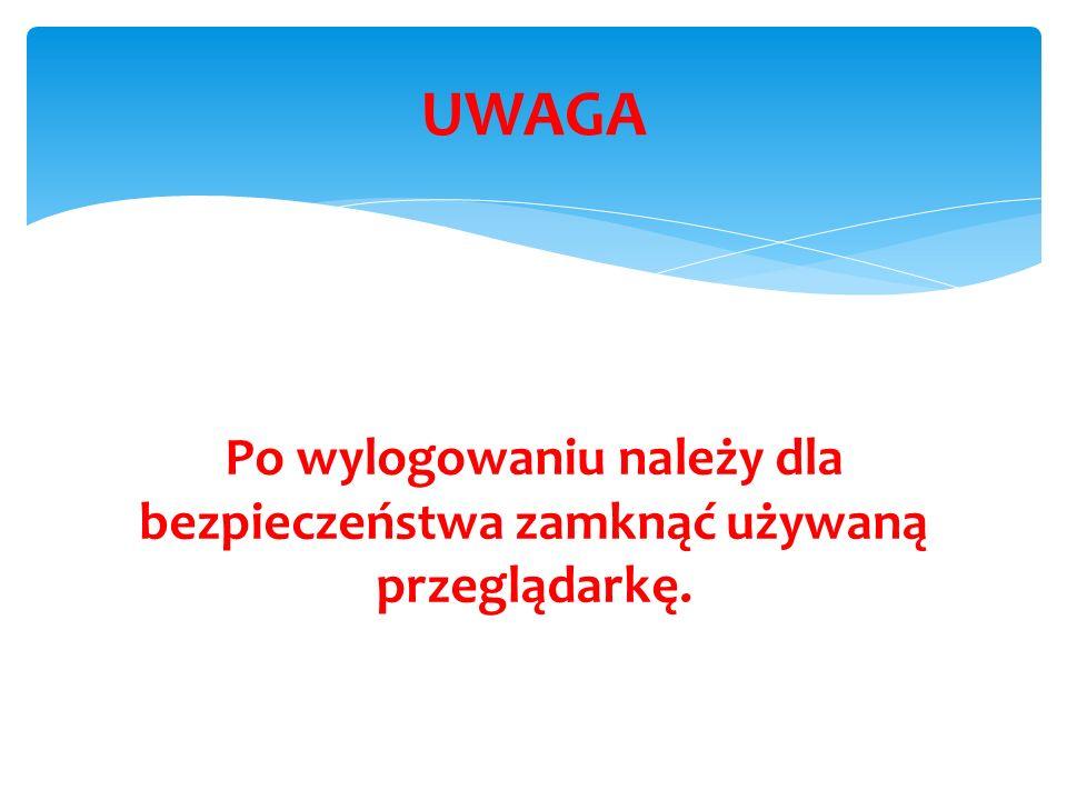 Po wylogowaniu należy dla bezpieczeństwa zamknąć używaną przeglądarkę. UWAGA
