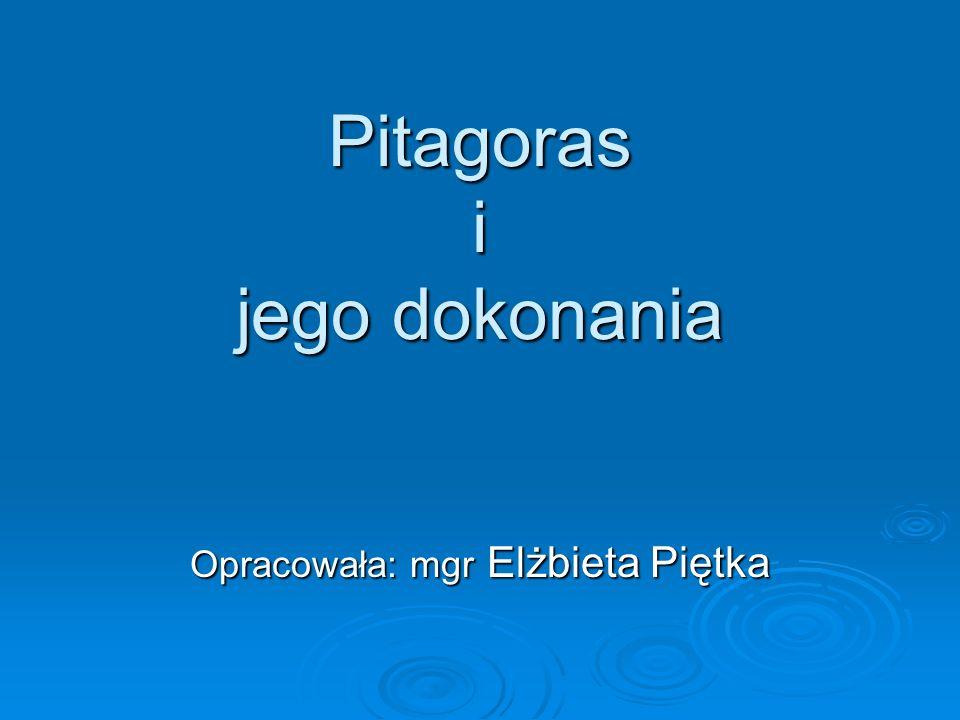 Pitagoras i jego dokonania Opracowała: mgr Elżbieta Piętka
