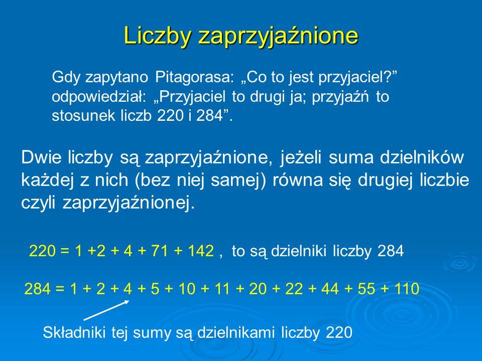 Liczby zaprzyjaźnione Gdy zapytano Pitagorasa: Co to jest przyjaciel? odpowiedział: Przyjaciel to drugi ja; przyjaźń to stosunek liczb 220 i 284. Dwie