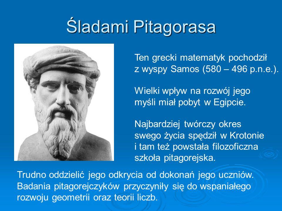 Śladami Pitagorasa Ten grecki matematyk pochodził z wyspy Samos (580 – 496 p.n.e.). Trudno oddzielić jego odkrycia od dokonań jego uczniów. Badania pi