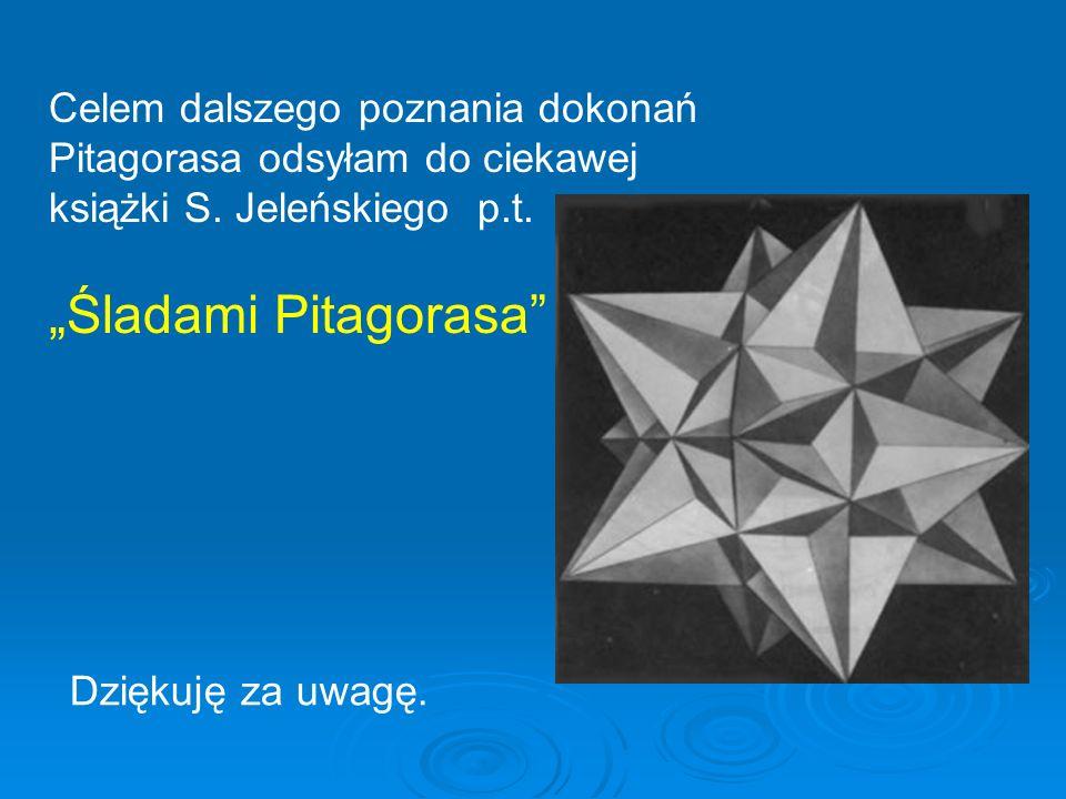 Dziękuję za uwagę. Celem dalszego poznania dokonań Pitagorasa odsyłam do ciekawej książki S. Jeleńskiego p.t. Śladami Pitagorasa