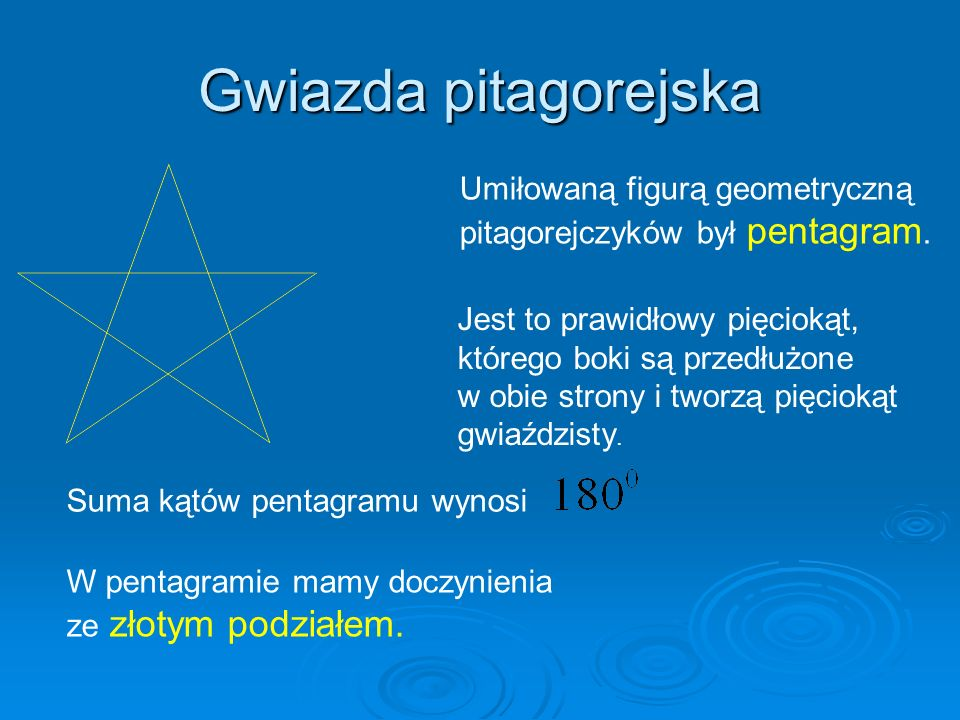 Gwiazda pitagorejska Umiłowaną figurą geometryczną pitagorejczyków był pentagram. Jest to prawidłowy pięciokąt, którego boki są przedłużone w obie str