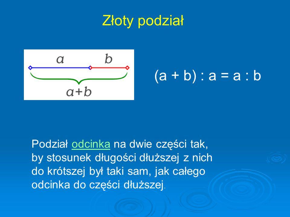 (a + b) : a = a : b Podział odcinka na dwie części tak,odcinka by stosunek długości dłuższej z nich do krótszej był taki sam, jak całego odcinka do cz