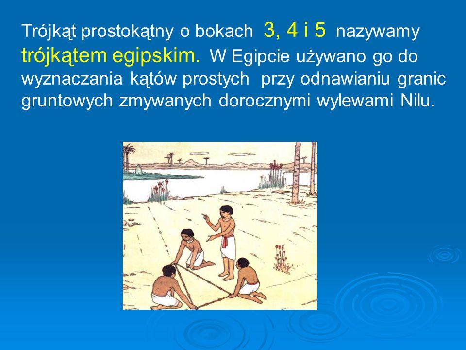 Trójkąt prostokątny o bokach 3, 4 i 5 nazywamy trójkątem egipskim. W Egipcie używano go do wyznaczania kątów prostych przy odnawianiu granic gruntowyc