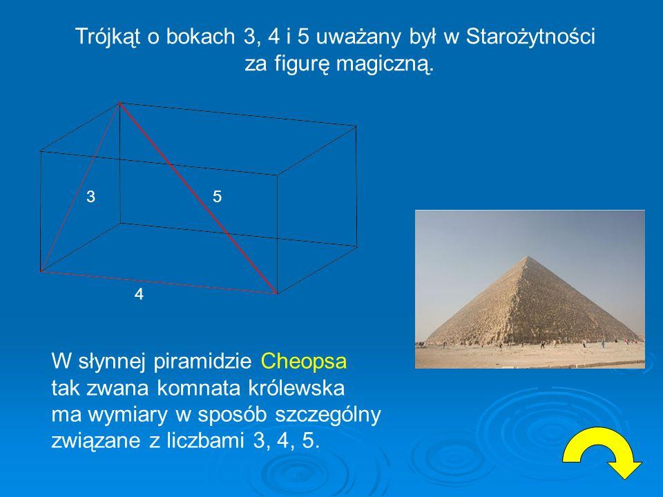 W słynnej piramidzie Cheopsa tak zwana komnata królewska ma wymiary w sposób szczególny związane z liczbami 3, 4, 5. 3 4 5 Trójkąt o bokach 3, 4 i 5 u
