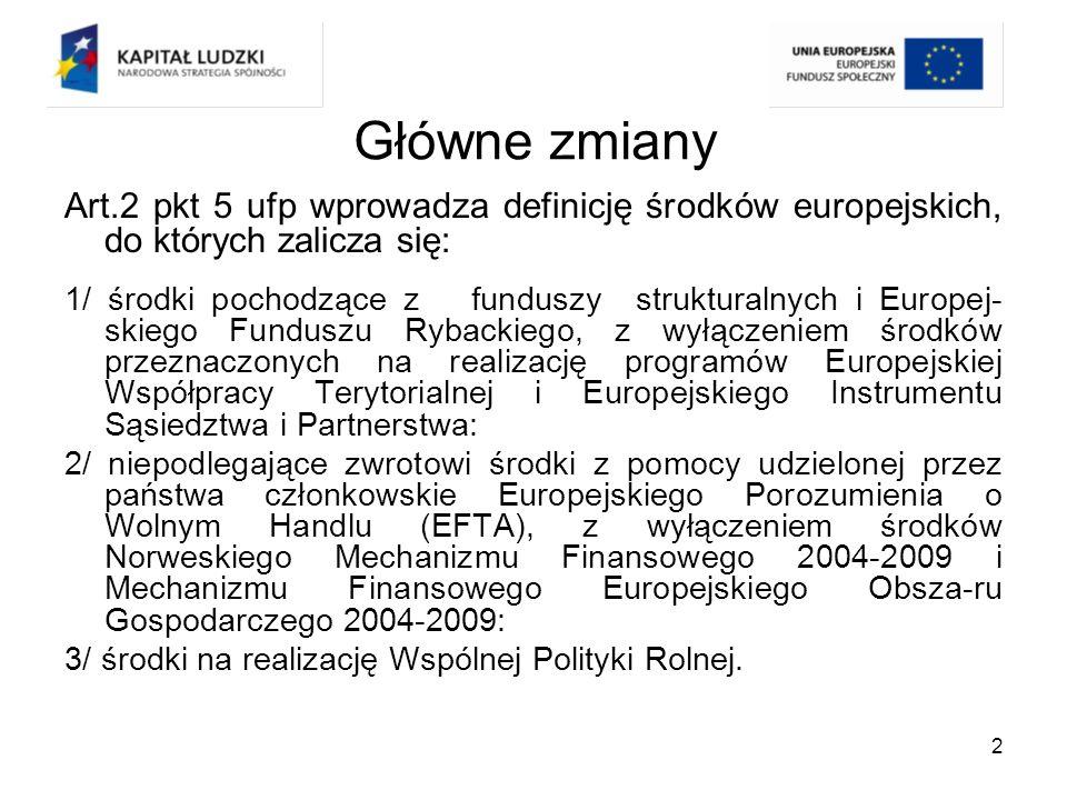 3 Główne zmiany W obowiązującej do 31 grudnia 2009 roku ustawie o finansach publicznych środki europejskie zostały włączone do budżetu państwa ( art.200 starej ufp), Na gruncie nowej ufp środki przeznaczone na realizacje programów operacyjnych, co do zasady nie zostały wyłączone z budżetu państwa, lecz stanowią jego odrębną część w formie budżetu środków europejskich, z wyłączeniem środków przeznaczonych na realizację projektów pomocy technicznej.