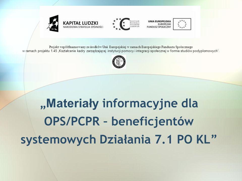 Materiały informacyjne dla OPS/PCPR – beneficjentów systemowych Działania 7.1 PO KL Projekt wsp ó łfinansowany ze środk ó w Unii Europejskiej w ramach