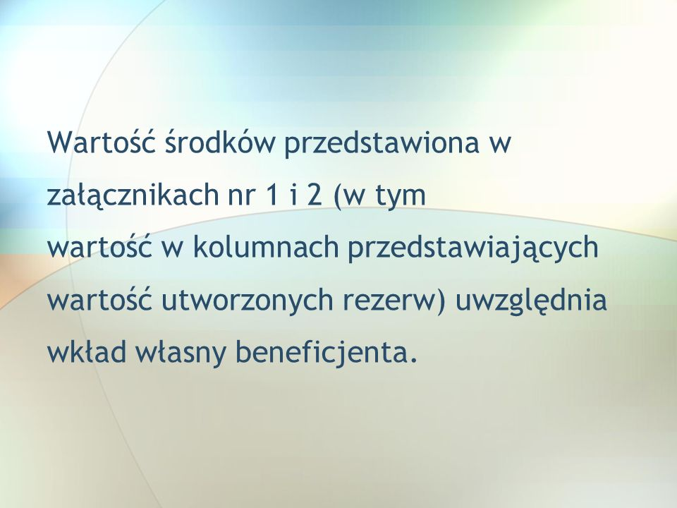 Wartość środków przedstawiona w załącznikach nr 1 i 2 (w tym wartość w kolumnach przedstawiających wartość utworzonych rezerw) uwzględnia wkład własny