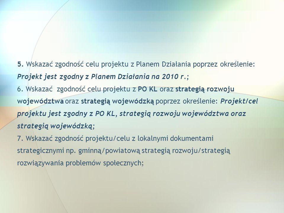 5. Wskazać zgodność celu projektu z Planem Działania poprzez określenie: Projekt jest zgodny z Planem Działania na 2010 r.; 6. Wskazać zgodność celu p