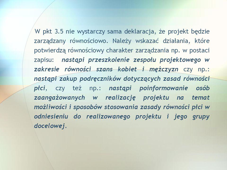 W pkt 3.5 nie wystarczy sama deklaracja, że projekt będzie zarządzany równościowo. Należy wskazać działania, które potwierdzą równościowy charakter za