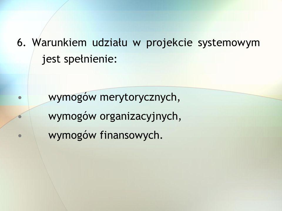 6. Warunkiem udziału w projekcie systemowym jest spełnienie: wymogów merytorycznych, wymogów organizacyjnych, wymogów finansowych.