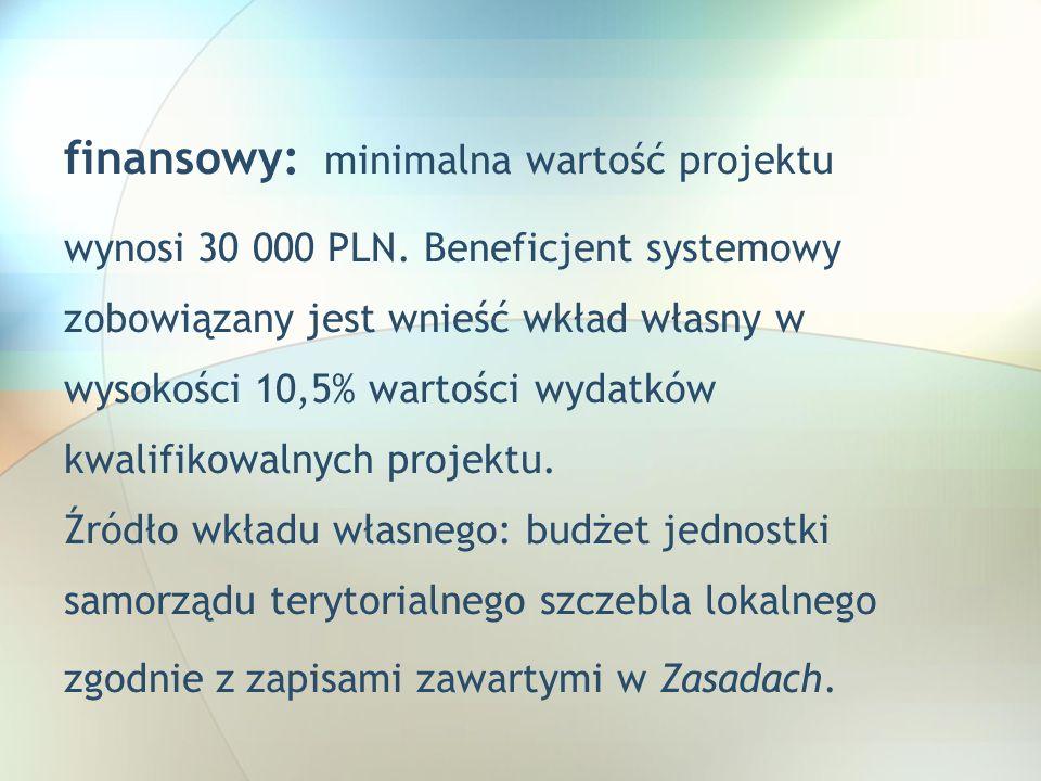 finansowy: minimalna wartość projektu wynosi 30 000 PLN. Beneficjent systemowy zobowiązany jest wnieść wkład własny w wysokości 10,5% wartości wydatkó
