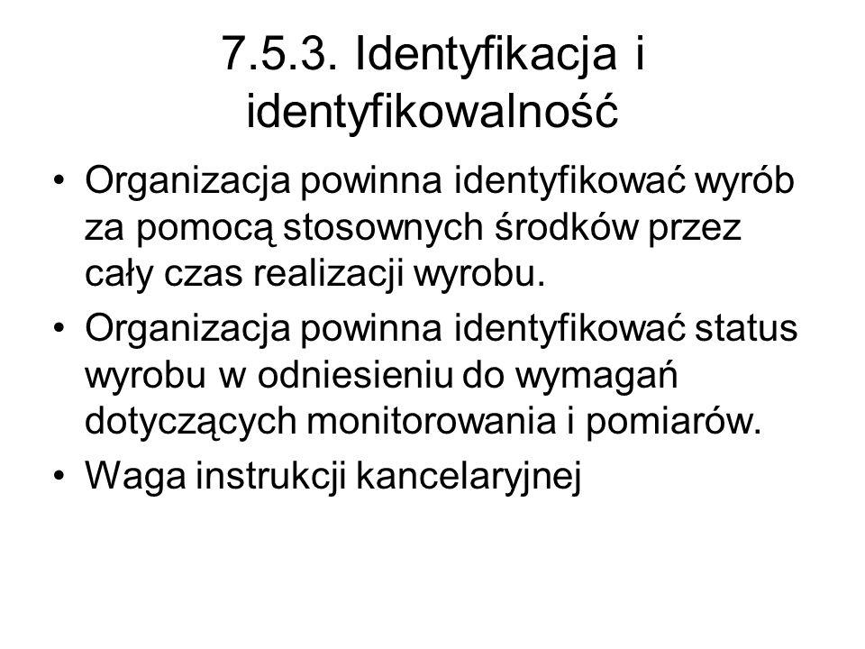 7.5.3. Identyfikacja i identyfikowalność Organizacja powinna identyfikować wyrób za pomocą stosownych środków przez cały czas realizacji wyrobu. Organ