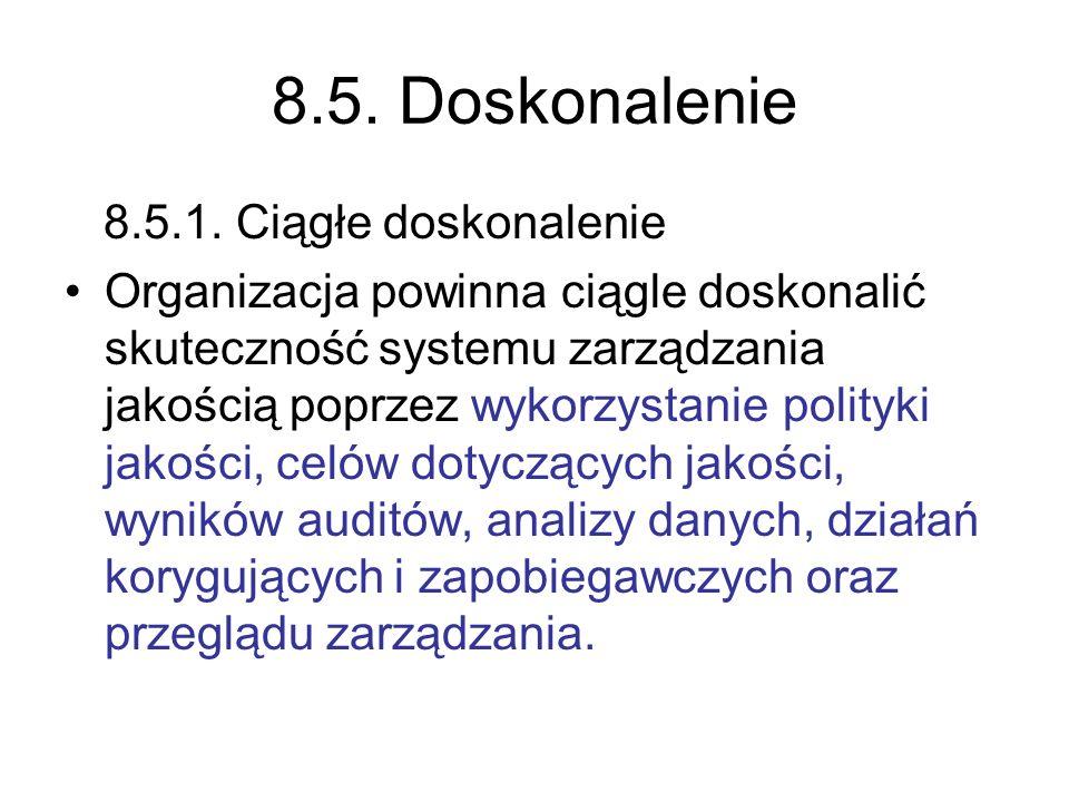 8.5. Doskonalenie 8.5.1. Ciągłe doskonalenie Organizacja powinna ciągle doskonalić skuteczność systemu zarządzania jakością poprzez wykorzystanie poli