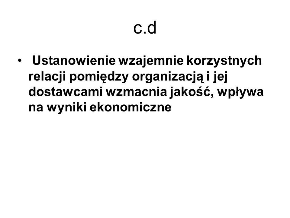 c.d Ustanowienie wzajemnie korzystnych relacji pomiędzy organizacją i jej dostawcami wzmacnia jakość, wpływa na wyniki ekonomiczne
